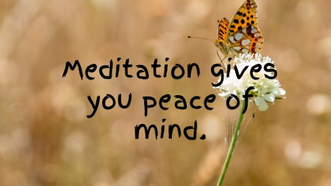 Meditation gives you peace of mind