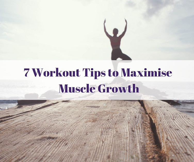 7 Workout Tips to Maximise Muscle Growth