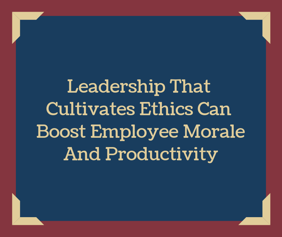 Leadership That Cultivates Ethics Can Boost Employee Morale And Productivity
