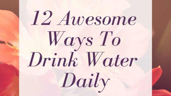 12 Awesome Ways To Drink Water Daily