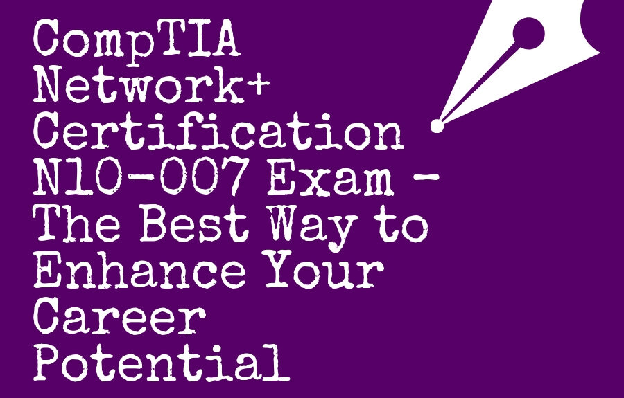 CompTIA Network+ Certification N10-007 Exam – The Best Way to Enhance Your Career Potential