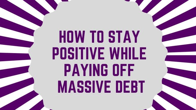 How to Stay Positive While Paying off Massive Debt