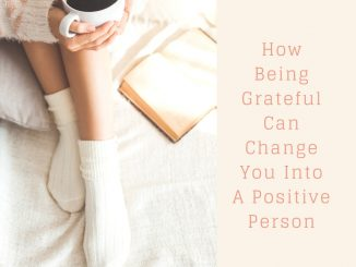 How Being Grateful Can Change You Into A Positive Person