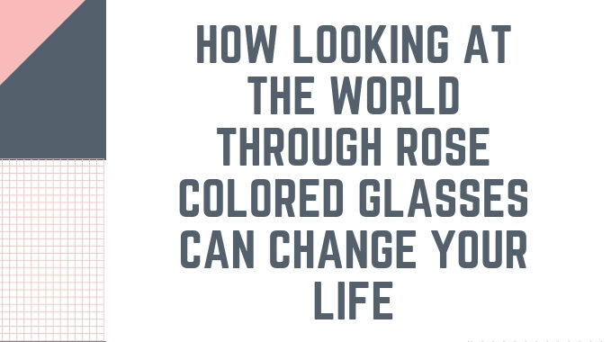 How-Looking-At-The-World-Through-Rose-Colored-Glasses-Can-Change-Your-Life