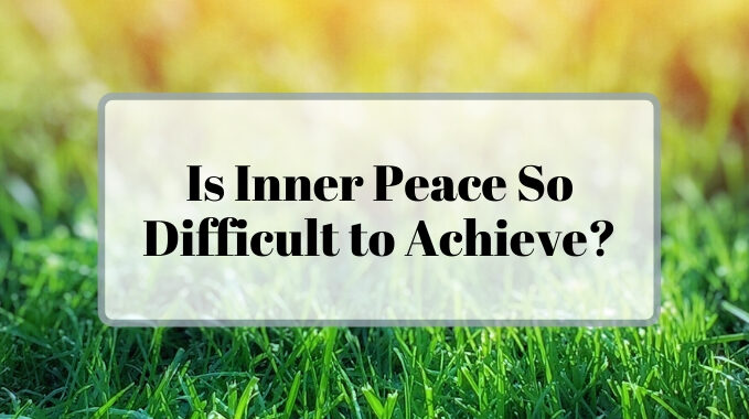 Is Inner Peace So Difficult to Achieve