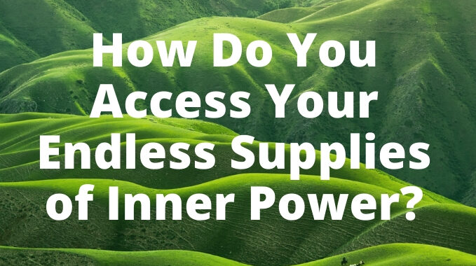 How Do You Access Your Endless Supplies of Inner Power