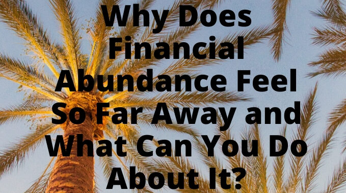 Why-Does-Financial-Abundance-Feel-So-Far-Away-and-What-Can-You-Do-About-It