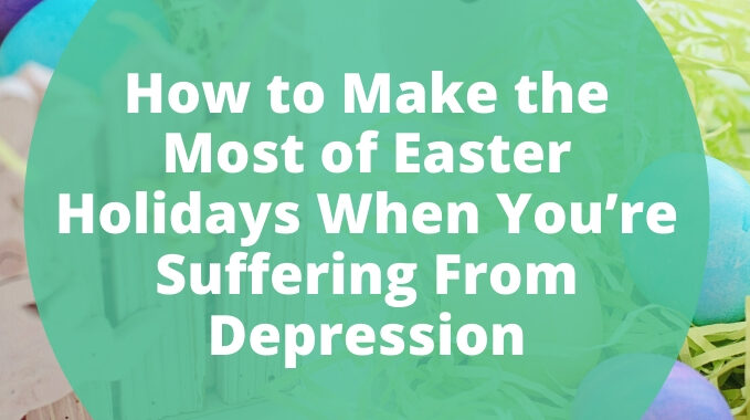 How to Make the Most of Easter Holidays When You're Suffering From Depression