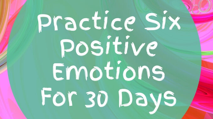 Practice Six Positive Emotions For 30 Days