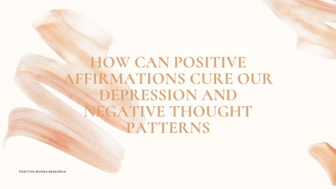 Positive Affirmations Cure Our Depression and Negative Thought Patterns